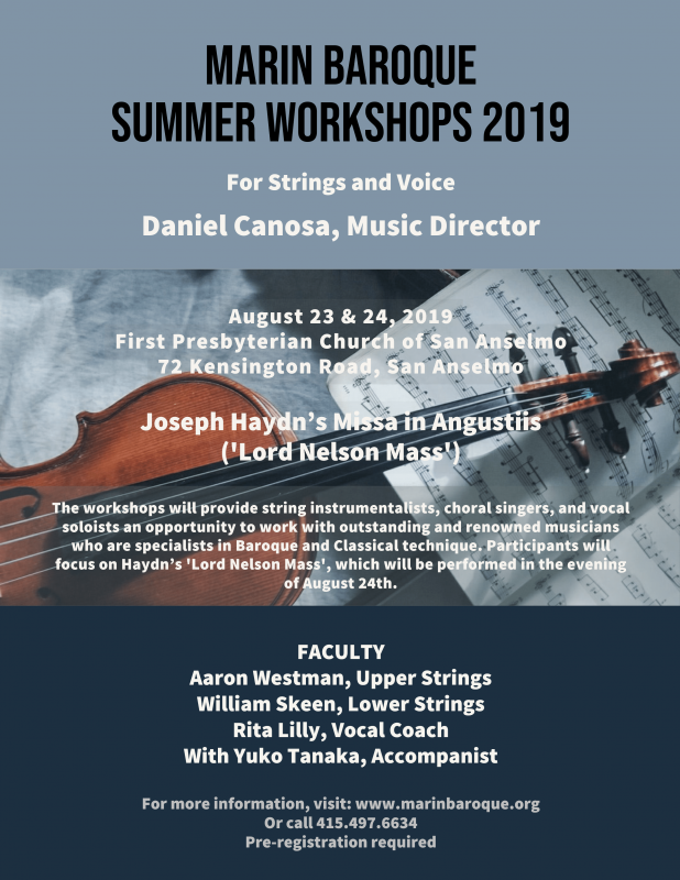 "Marin Baroque workshop, San Anselmo, CA, August 24, 2019.  Will provide string instrumentalists, choral singers, and vocal soloists an opportunity to work with outstanding and renowned musicians who are specialists in Baroque and Classical technique. Participants will focus on Haydn's ""Lord Nelson Mass,"" which will be performed on the evening of August 24th. Register by August 10.  https://www.marinbaroque.org/copy-of-community"